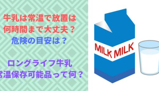 牛乳は常温で放置は何時間まで可能?危険は?ロングライフ牛乳は何?