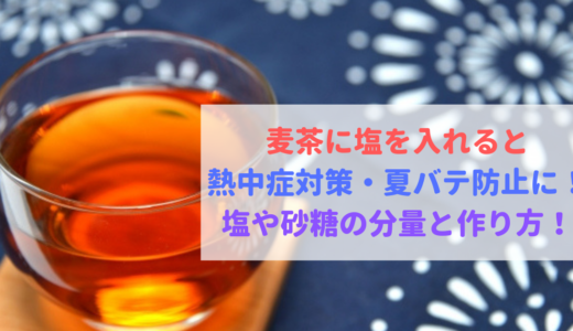 麦茶に塩を入れて熱中症対策・夏バテ防止に!塩や砂糖の量と作り方!