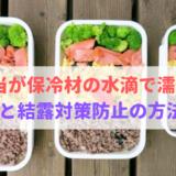 お弁当が保冷材の水滴で濡れる!結露対策防止の方法と原因は?